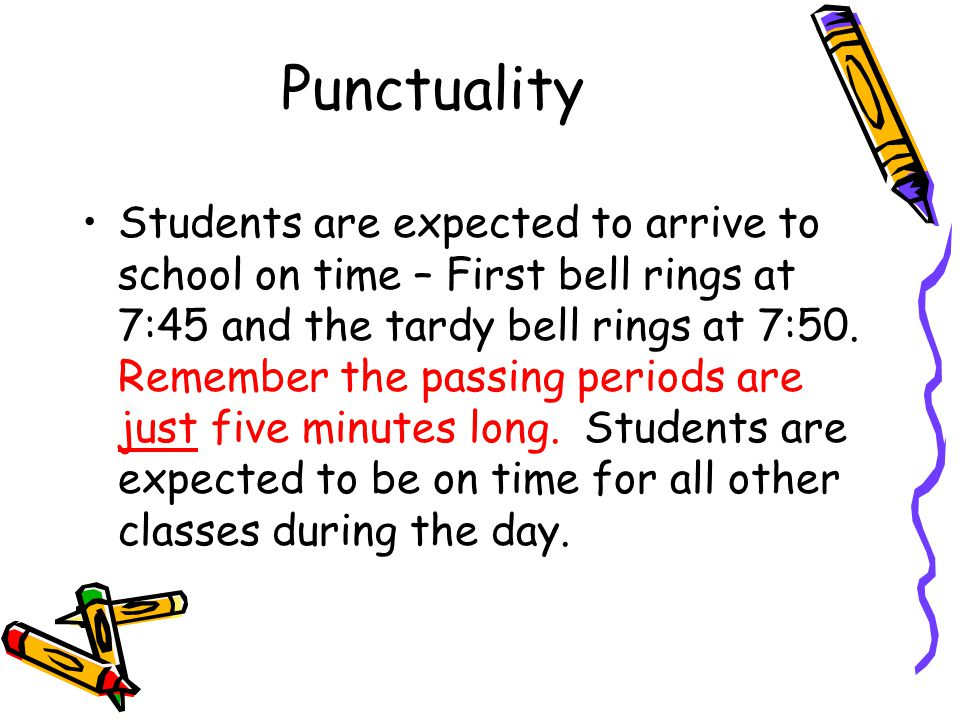 Punctuality Students are expected to arrive to school on time – First bell rings at 7:45 and the tardy bell rings at 7:50.