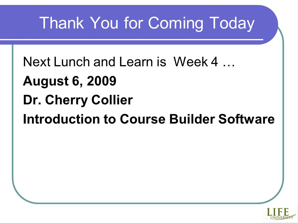 Thank You for Coming Today Next Lunch and Learn is Week 4 … August 6, 2009 Dr.