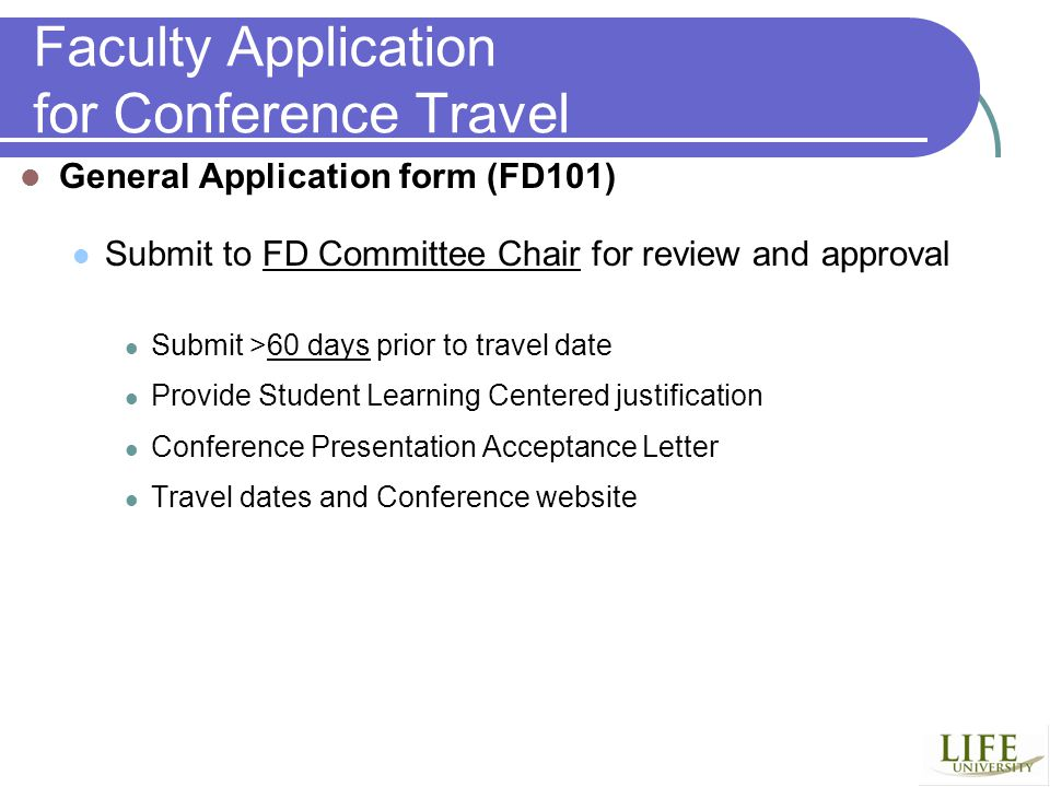 Faculty Application for Conference Travel General Application form (FD101) Submit to FD Committee Chair for review and approval Submit >60 days prior to travel date Provide Student Learning Centered justification Conference Presentation Acceptance Letter Travel dates and Conference website