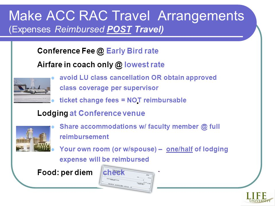 Make ACC RAC Travel Arrangements (Expenses Reimbursed POST Travel) Conference Early Bird rate Airfare in coach lowest rate avoid LU class cancellation OR obtain approved class coverage per supervisor ticket change fees = NOT reimbursable Lodging at Conference venue Share accommodations w/ faculty full reimbursement Your own room (or w/spouse) – one/half of lodging expense will be reimbursed Food: per diem check