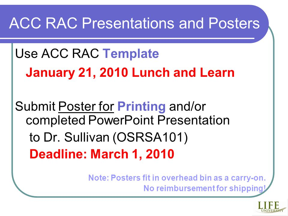 ACC RAC Presentations and Posters Use ACC RAC Template January 21, 2010 Lunch and Learn Submit Poster for Printing and/or completed PowerPoint Presentation to Dr.
