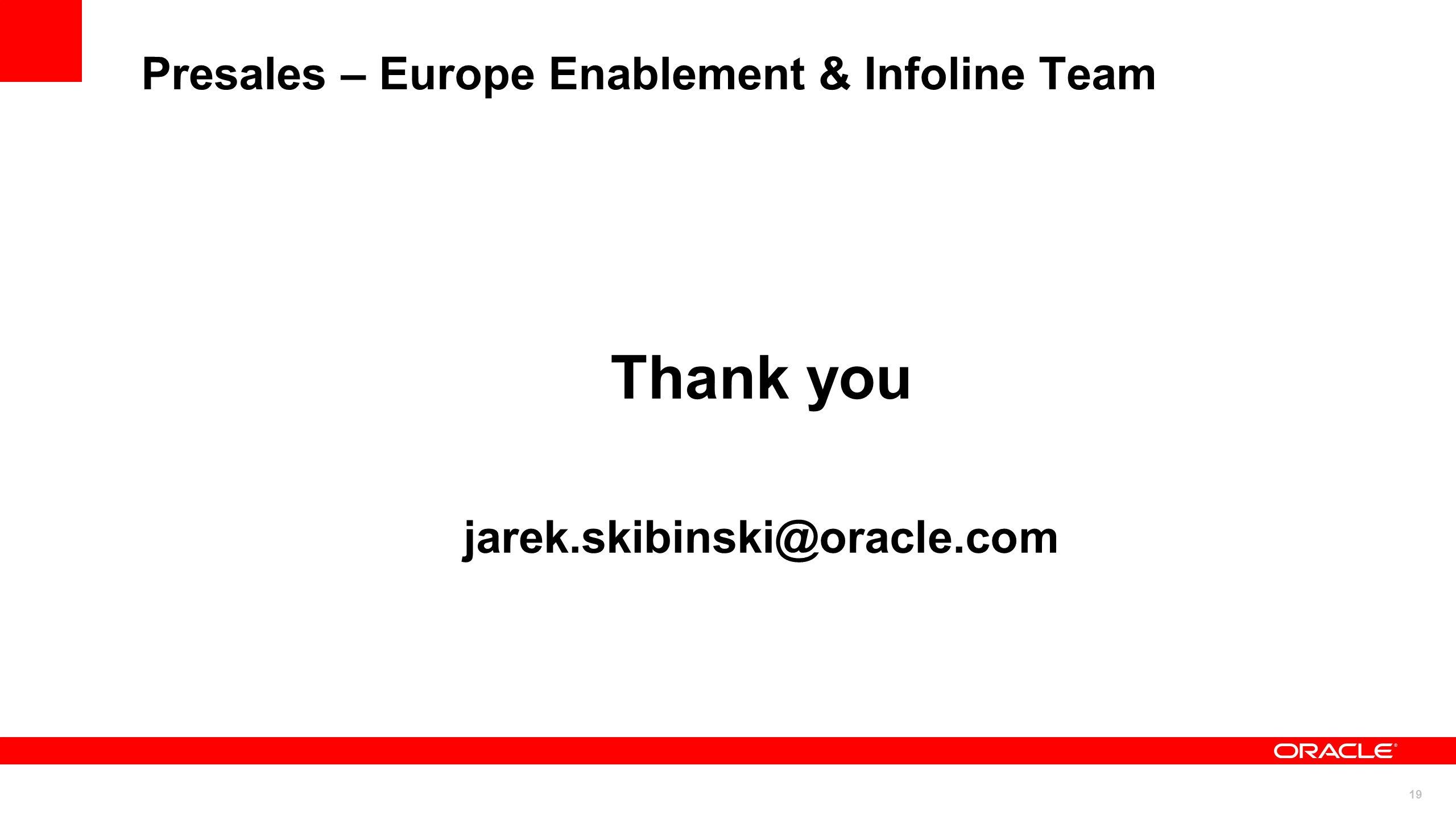 19 Presales – Europe Enablement & Infoline Team Thank you jarek.skibinski@oracle.com