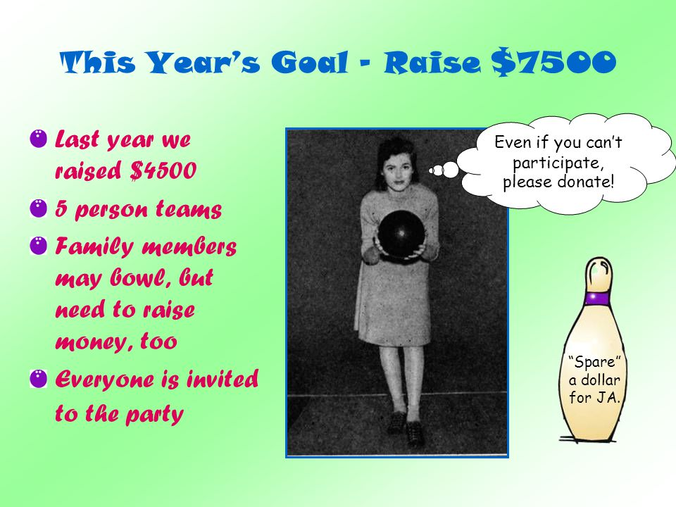This Years Goal - Raise $7500 Last year we raised $4500 5 person teams Family members may bowl, but need to raise money, too Everyone is invited to the party Even if you cant participate, please donate.