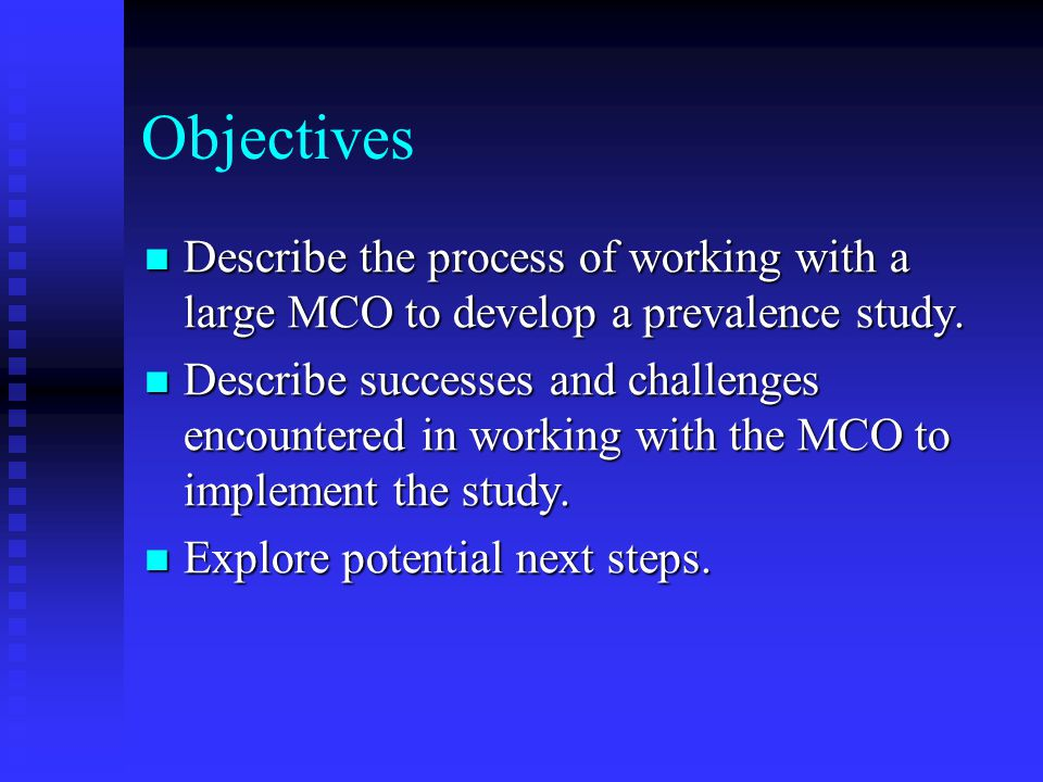 Objectives Describe the process of working with a large MCO to develop a prevalence study.