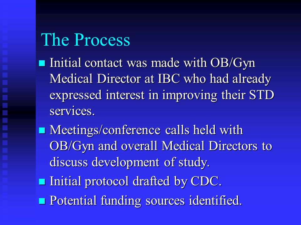 The Process Initial contact was made with OB/Gyn Medical Director at IBC who had already expressed interest in improving their STD services.