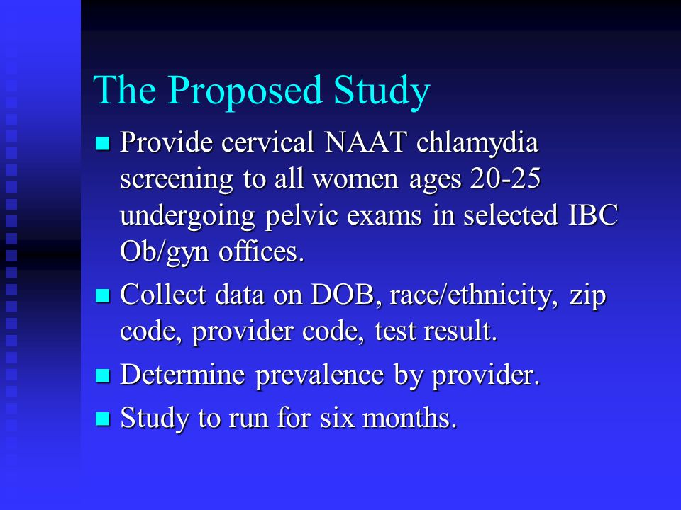 The Proposed Study Provide cervical NAAT chlamydia screening to all women ages undergoing pelvic exams in selected IBC Ob/gyn offices.