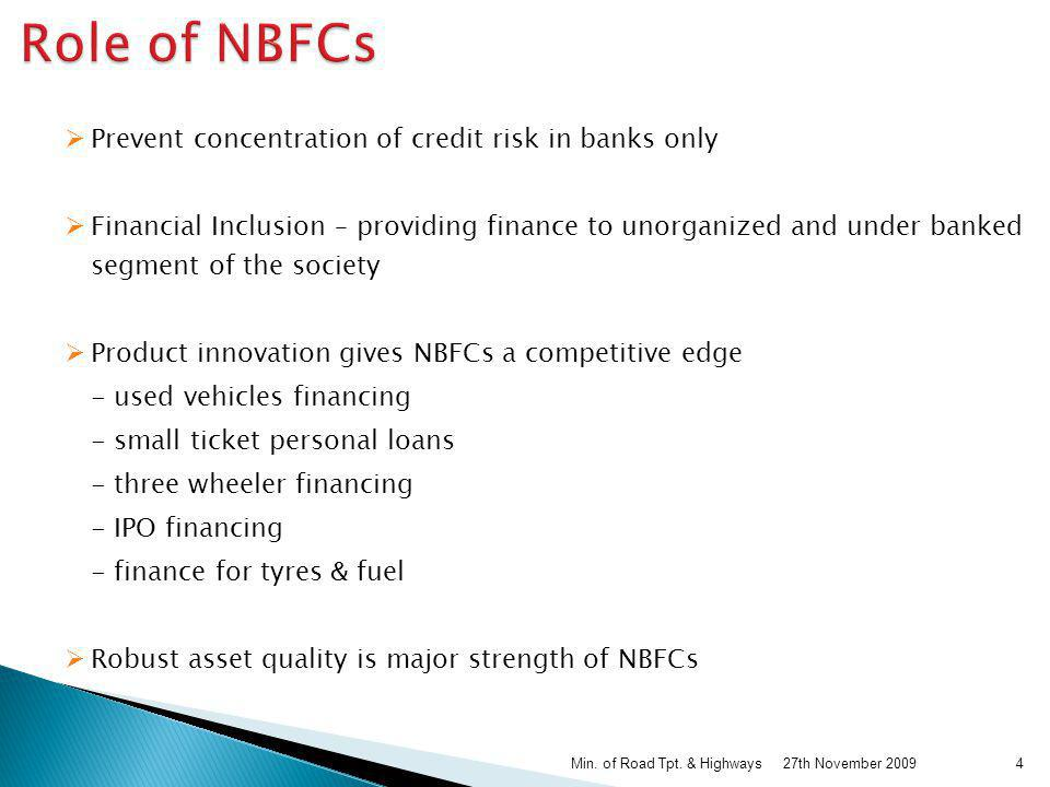 As recognized by RBI & Expert Committees / Taskforce Development of sectors like Transport & Infrastructure Substantial employment generation Help & increase wealth creation Broad base economic development Irreplaceable supplement to bank credit in rural segments Major thrust on semi-urban, rural areas & first time buyers / users Provide finance to economically weaker sections – Financial Inclusion Huge contribution to the State exchequer 27th November 2009Min.