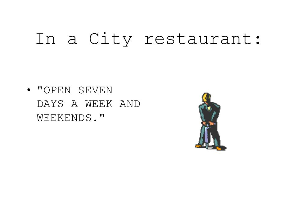 In a City restaurant: OPEN SEVEN DAYS A WEEK AND WEEKENDS.
