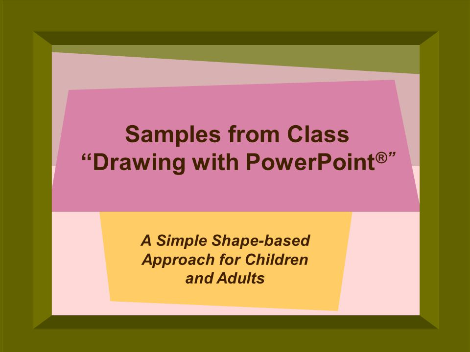 © 2005 Deborah Gilden Samples from Class Drawing with PowerPoint ® A Simple Shape-based Approach for Children and Adults