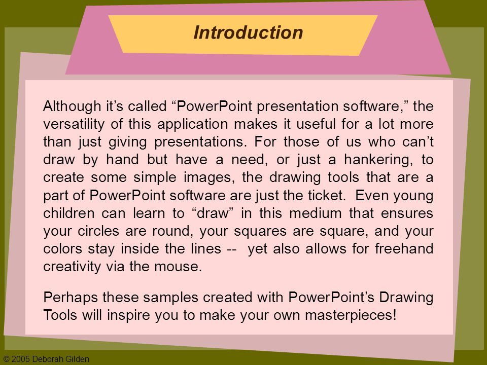 © 2005 Deborah Gilden Introduction Although its called PowerPoint presentation software, the versatility of this application makes it useful for a lot more than just giving presentations.