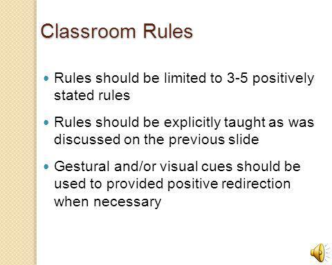 Classroom Rules Rules should be limited to 3-5 positively stated rules Rules should be explicitly taught as was discussed on the previous slide Gestural and/or visual cues should be used to provided positive redirection when necessary