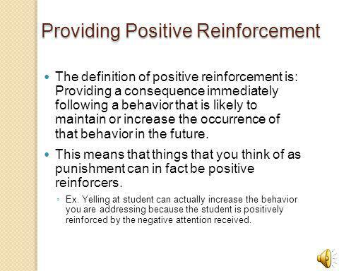 Providing Positive Reinforcement The definition of positive reinforcement is: Providing a consequence immediately following a behavior that is likely to maintain or increase the occurrence of that behavior in the future.