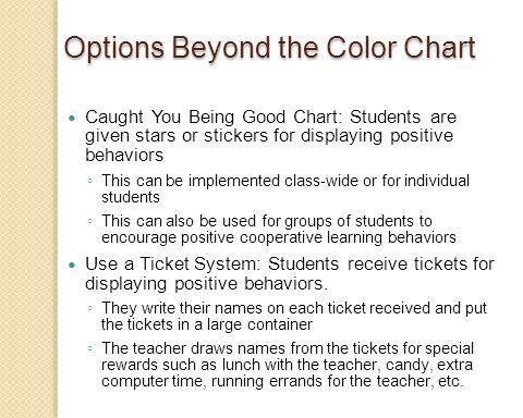 Options Beyond the Color Chart Caught You Being Good Chart: Students are given stars or stickers for displaying positive behaviors This can be implemented class-wide or for individual students This can also be used for groups of students to encourage positive cooperative learning behaviors Use a Ticket System: Students receive tickets for displaying positive behaviors.