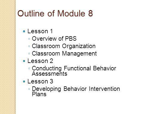 Outline of Module 8 Lesson 1 Overview of PBS Classroom Organization Classroom Management Lesson 2 Conducting Functional Behavior Assessments Lesson 3 Developing Behavior Intervention Plans
