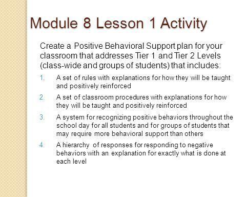 Module 8 Lesson 1 Activity Create a Positive Behavioral Support plan for your classroom that addresses Tier 1 and Tier 2 Levels (class-wide and groups of students) that includes: 1.A set of rules with explanations for how they will be taught and positively reinforced 2.A set of classroom procedures with explanations for how they will be taught and positively reinforced 3.A system for recognizing positive behaviors throughout the school day for all students and for groups of students that may require more behavioral support than others 4.A hierarchy of responses for responding to negative behaviors with an explanation for exactly what is done at each level