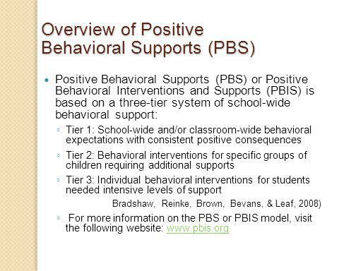 Overview of Positive Behavioral Supports (PBS) Positive Behavioral Supports (PBS) or Positive Behavioral Interventions and Supports (PBIS) is based on a three-tier system of school-wide behavioral support: Tier 1: School-wide and/or classroom-wide behavioral expectations with consistent positive consequences Tier 2: Behavioral interventions for specific groups of children requiring additional supports Tier 3: Individual behavioral interventions for students needed intensive levels of support Bradshaw, Reinke, Brown, Bevans, & Leaf, 2008) For more information on the PBS or PBIS model, visit the following website: www.pbis.orgwww.pbis.org