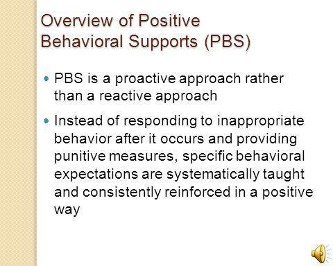 Overview of Positive Behavioral Supports (PBS) PBS is a proactive approach rather than a reactive approach Instead of responding to inappropriate behavior after it occurs and providing punitive measures, specific behavioral expectations are systematically taught and consistently reinforced in a positive way