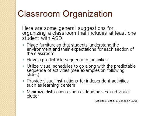 Here are some general suggestions for organizing a classroom that includes at least one student with ASD Place furniture so that students understand the environment and their expectations for each section of the classroom Have a predictable sequence of activities Utilize visual schedules to go along with the predictable sequence of activities (see examples on following slides) Provide visual instructions for independent activities such as learning centers Minimize distractions such as loud noises and visual clutter (Mesibov, Shea, & Schopler, 2006)