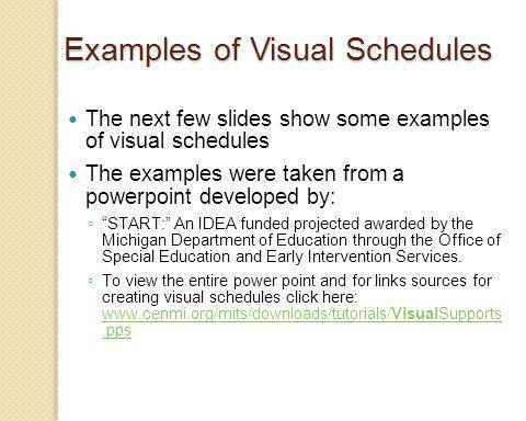 Examples of Visual Schedules The next few slides show some examples of visual schedules The examples were taken from a powerpoint developed by: START: An IDEA funded projected awarded by the Michigan Department of Education through the Office of Special Education and Early Intervention Services.