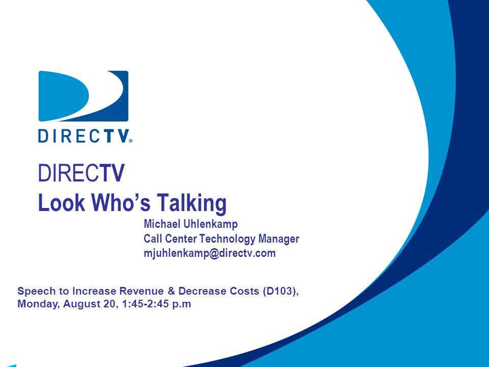 DIREC TV Look Whos Talking Michael Uhlenkamp Call Center Technology Manager mjuhlenkamp@directv.com Speech to Increase Revenue & Decrease Costs (D103), Monday, August 20, 1:45-2:45 p.m