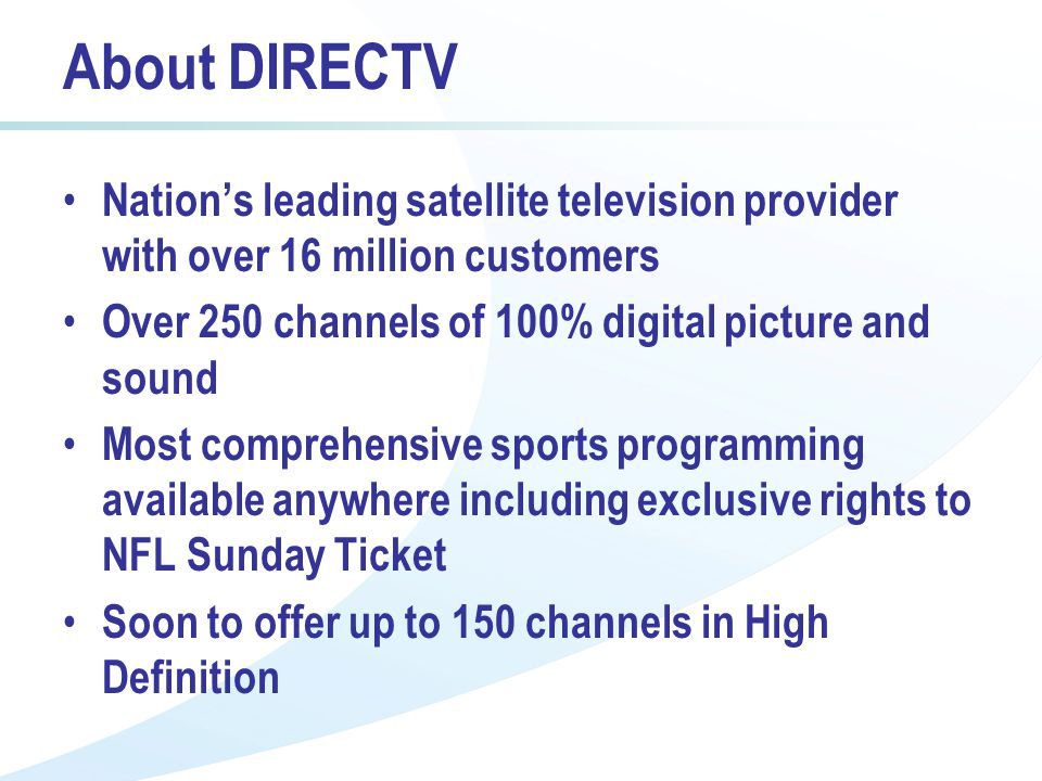 About DIRECTV Nations leading satellite television provider with over 16 million customers Over 250 channels of 100% digital picture and sound Most comprehensive sports programming available anywhere including exclusive rights to NFL Sunday Ticket Soon to offer up to 150 channels in High Definition