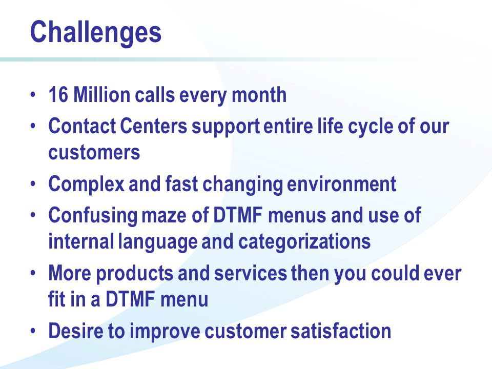 Challenges 16 Million calls every month Contact Centers support entire life cycle of our customers Complex and fast changing environment Confusing maze of DTMF menus and use of internal language and categorizations More products and services then you could ever fit in a DTMF menu Desire to improve customer satisfaction