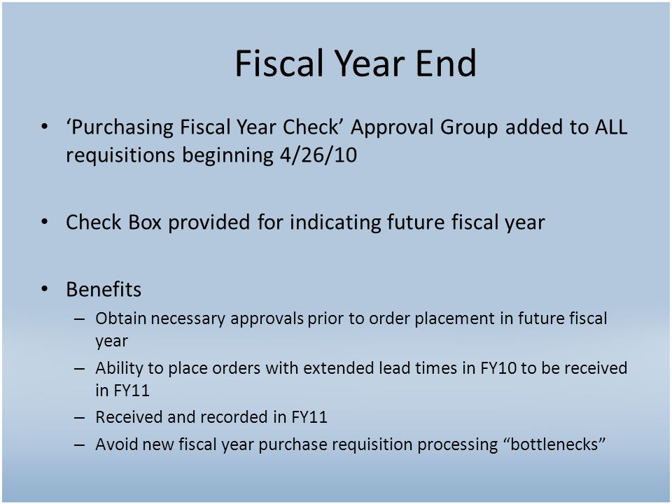 Purchasing Fiscal Year Check Approval Group added to ALL requisitions beginning 4/26/10 Check Box provided for indicating future fiscal year Benefits – Obtain necessary approvals prior to order placement in future fiscal year – Ability to place orders with extended lead times in FY10 to be received in FY11 – Received and recorded in FY11 – Avoid new fiscal year purchase requisition processing bottlenecks Fiscal Year End