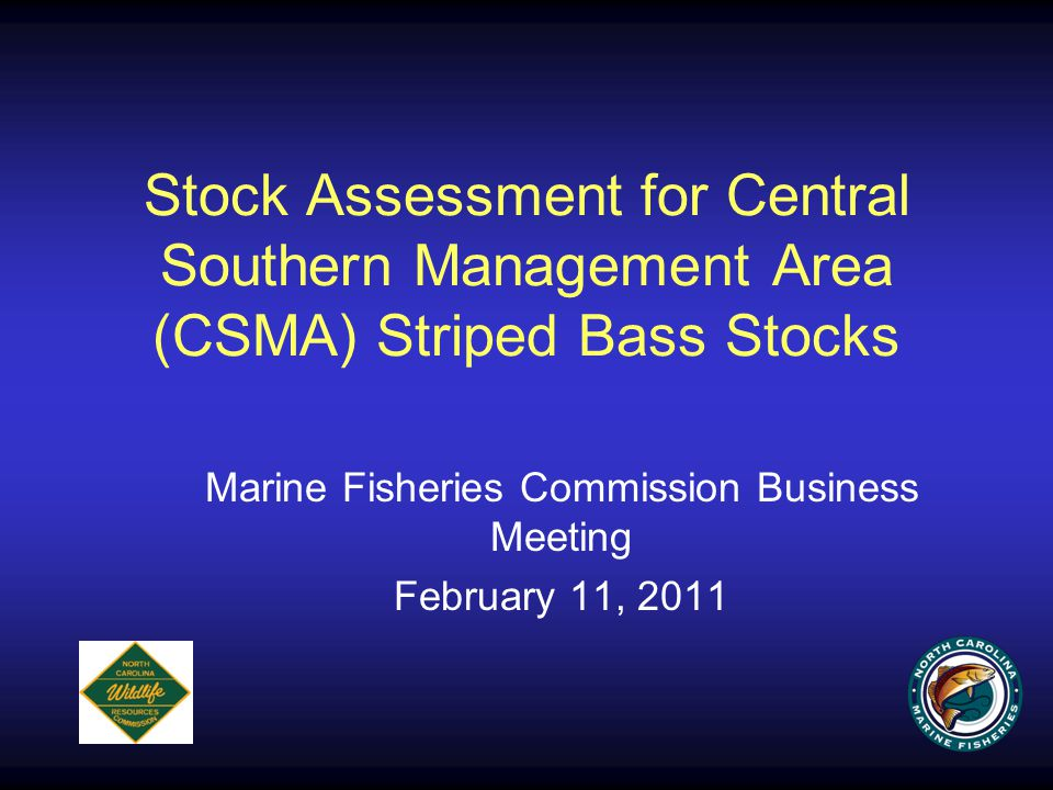 Stock Assessment for Central Southern Management Area (CSMA) Striped Bass Stocks Marine Fisheries Commission Business Meeting February 11, 2011