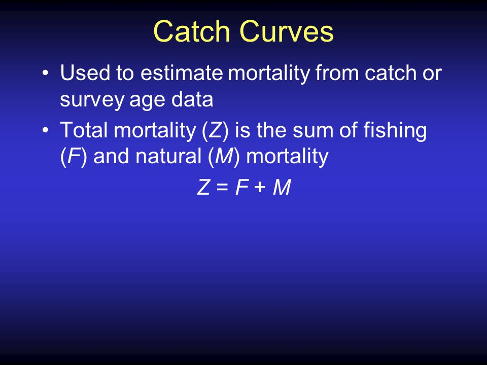 Catch Curves Used to estimate mortality from catch or survey age data Total mortality (Z) is the sum of fishing (F) and natural (M) mortality Z = F + M