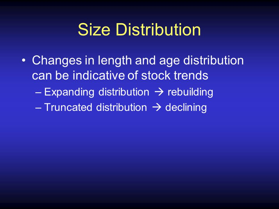 Size Distribution Changes in length and age distribution can be indicative of stock trends –Expanding distribution rebuilding –Truncated distribution declining