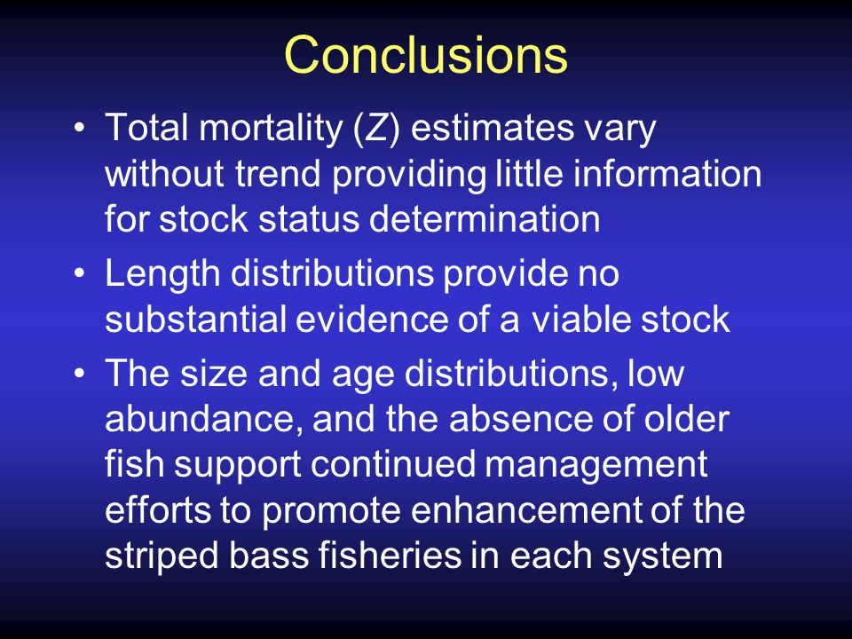 Conclusions Total mortality (Z) estimates vary without trend providing little information for stock status determination Length distributions provide no substantial evidence of a viable stock The size and age distributions, low abundance, and the absence of older fish support continued management efforts to promote enhancement of the striped bass fisheries in each system