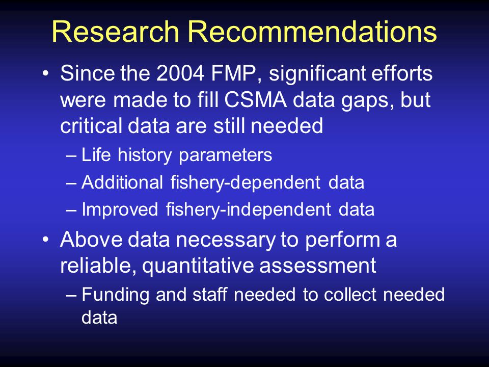 Research Recommendations Since the 2004 FMP, significant efforts were made to fill CSMA data gaps, but critical data are still needed –Life history parameters –Additional fishery-dependent data –Improved fishery-independent data Above data necessary to perform a reliable, quantitative assessment –Funding and staff needed to collect needed data