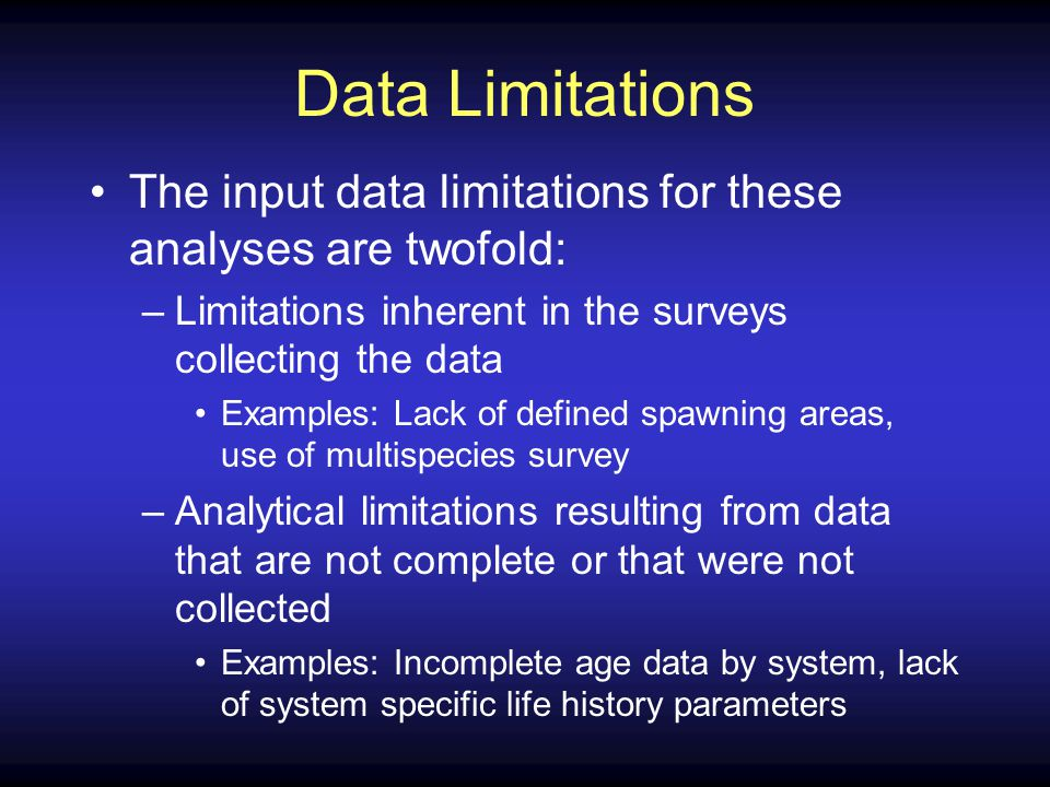 Data Limitations The input data limitations for these analyses are twofold: –Limitations inherent in the surveys collecting the data Examples: Lack of defined spawning areas, use of multispecies survey –Analytical limitations resulting from data that are not complete or that were not collected Examples: Incomplete age data by system, lack of system specific life history parameters