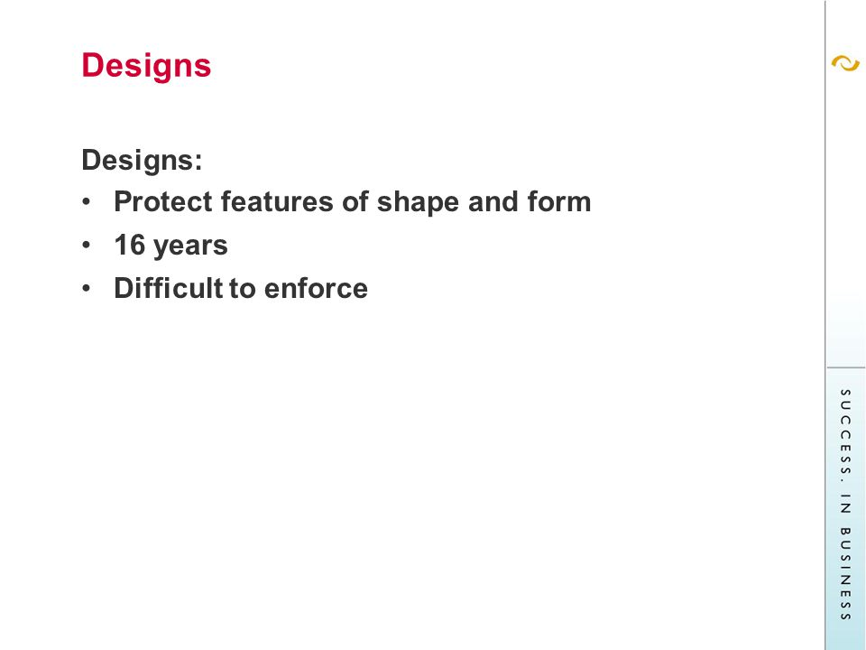 Designs Designs: Protect features of shape and form 16 years Difficult to enforce