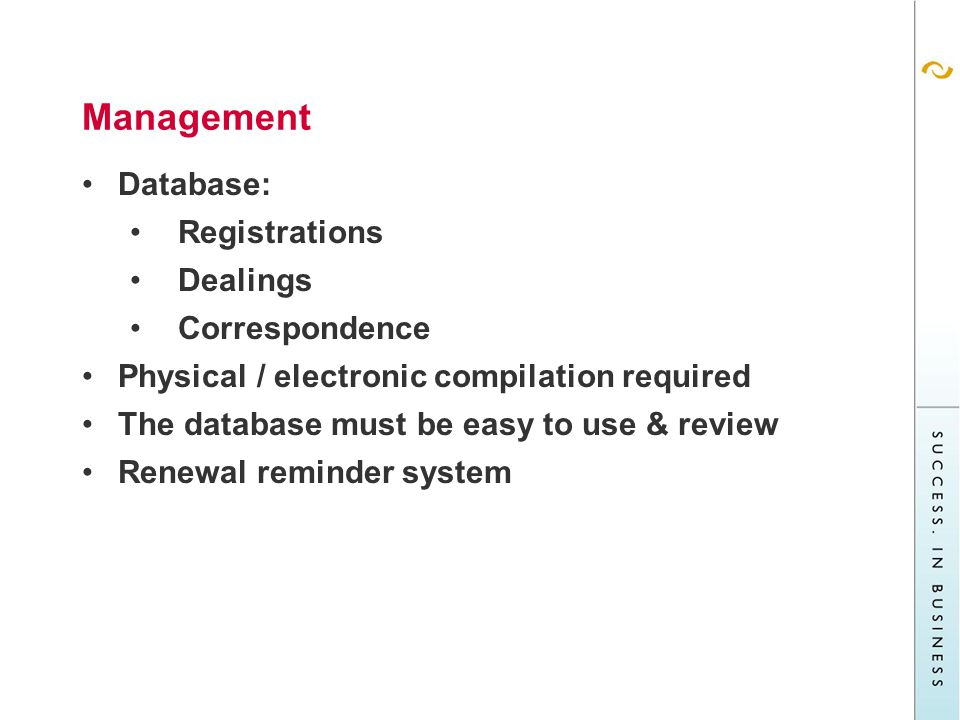Management Database: Registrations Dealings Correspondence Physical / electronic compilation required The database must be easy to use & review Renewal reminder system