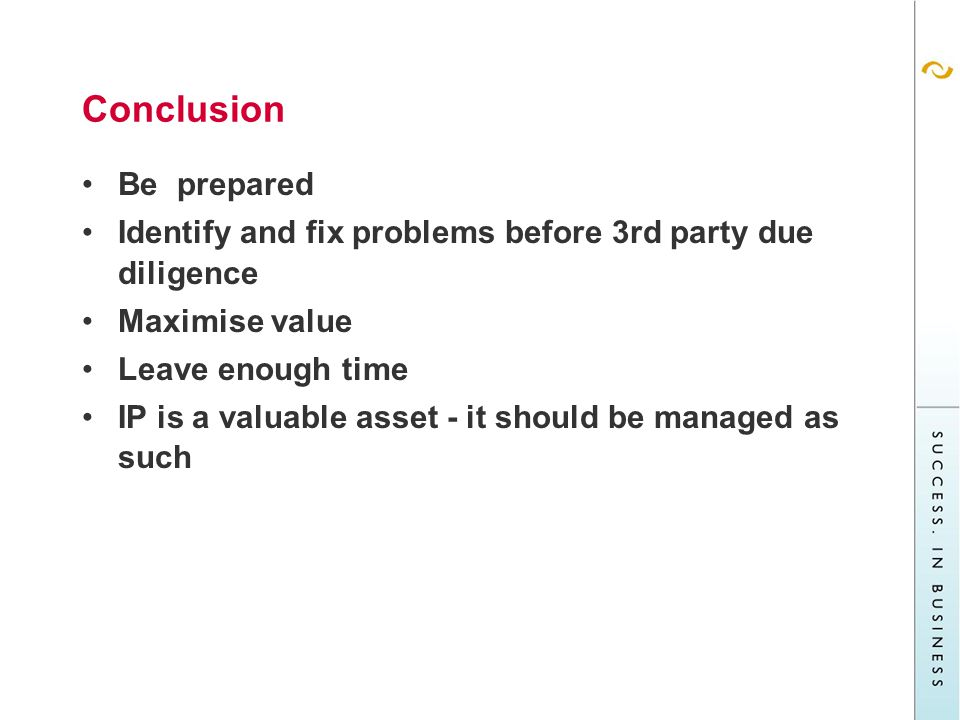 Conclusion Be prepared Identify and fix problems before 3rd party due diligence Maximise value Leave enough time IP is a valuable asset - it should be managed as such