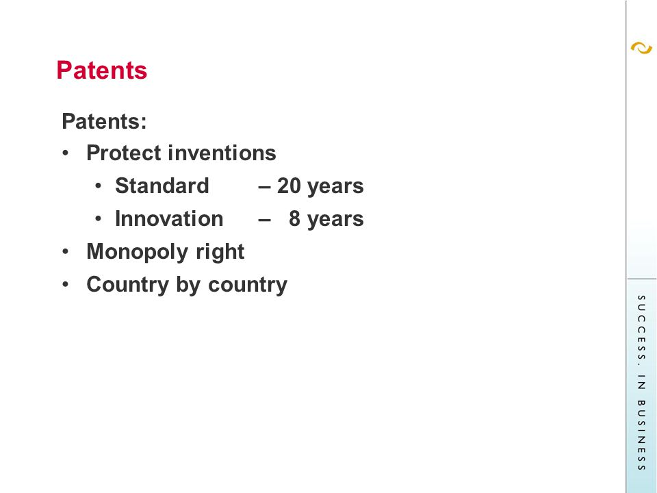 Patents Patents: Protect inventions Standard– 20 years Innovation – 8 years Monopoly right Country by country