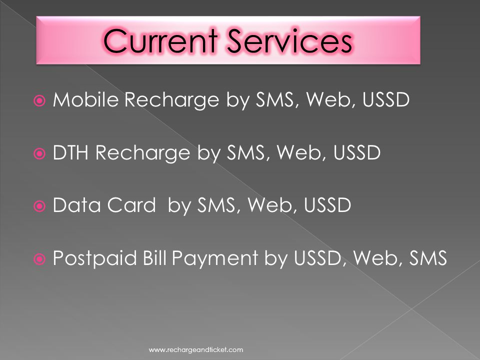Mobile Recharge by SMS, Web, USSD DTH Recharge by SMS, Web, USSD Data Card by SMS, Web, USSD Postpaid Bill Payment by USSD, Web, SMS www.rechargeandticket.com