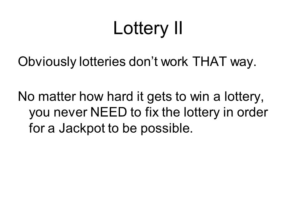 Lottery II Obviously lotteries dont work THAT way. No matter how hard it gets to win a lottery, you never NEED to fix the lottery in order for a Jackp