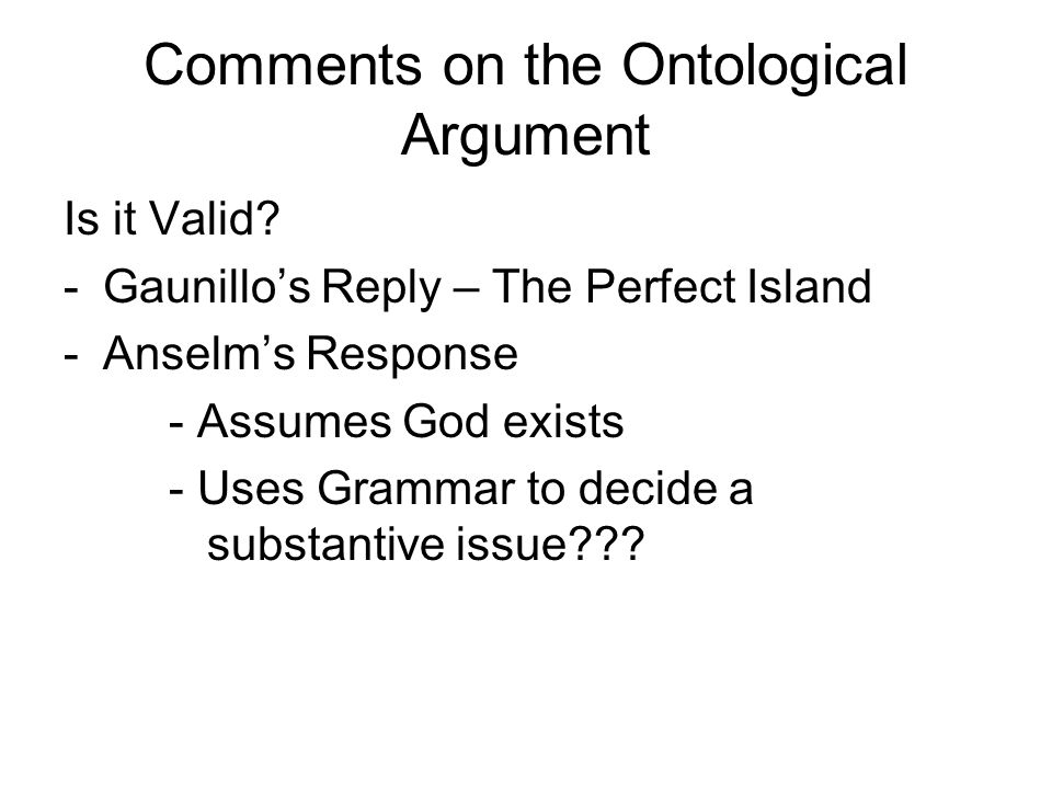 Comments on the Ontological Argument Is it Valid? -Gaunillos Reply – The Perfect Island -Anselms Response - Assumes God exists - Uses Grammar to decid