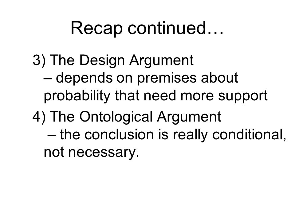 Recap continued… 3) The Design Argument – depends on premises about probability that need more support 4) The Ontological Argument – the conclusion is