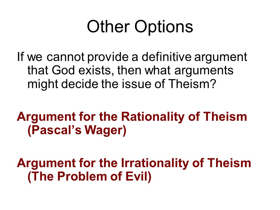 Other Options If we cannot provide a definitive argument that God exists, then what arguments might decide the issue of Theism? Argument for the Ratio