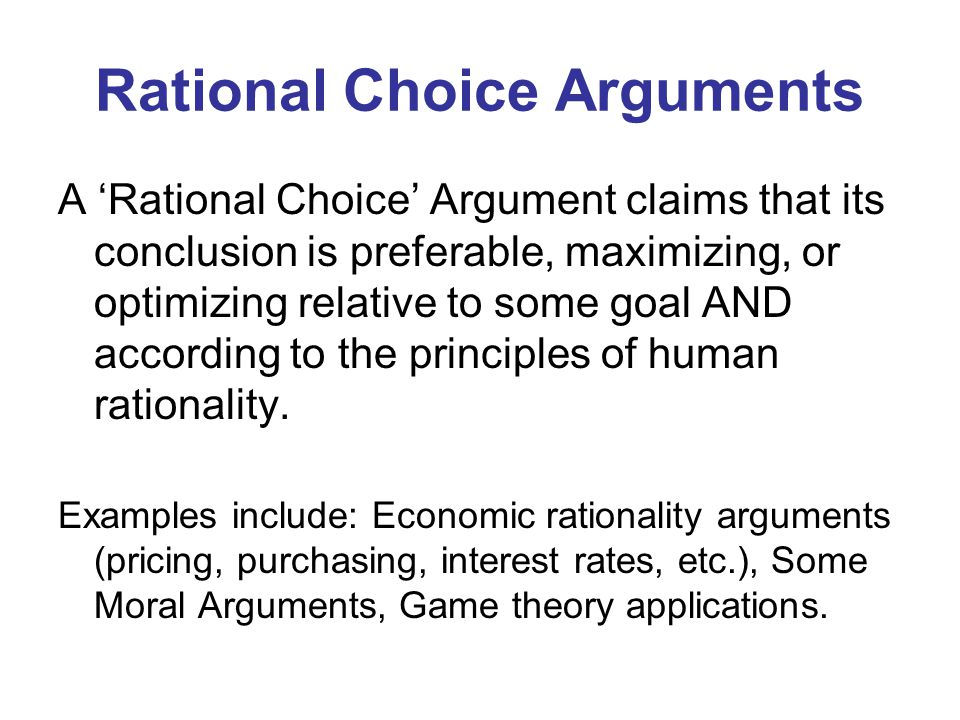 Rational Choice Arguments A Rational Choice Argument claims that its conclusion is preferable, maximizing, or optimizing relative to some goal AND acc