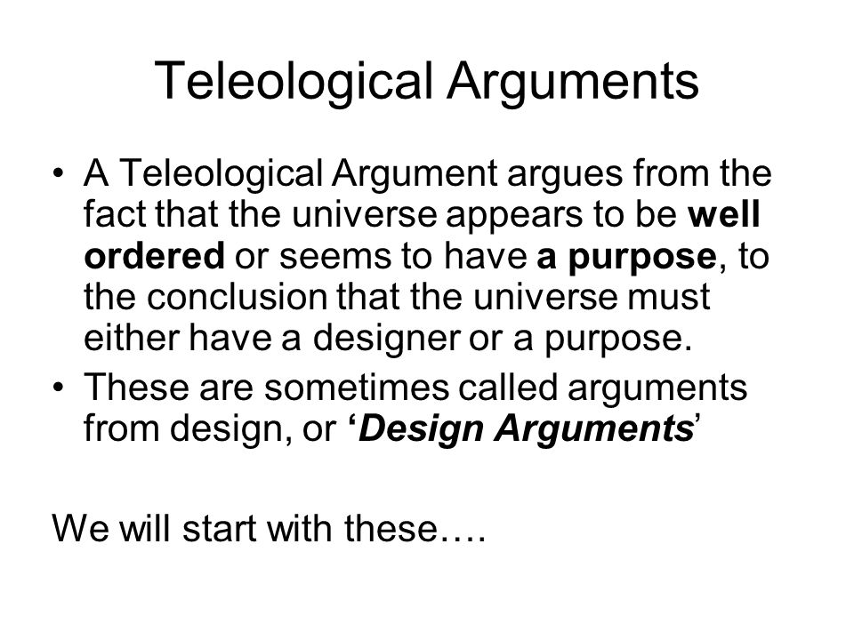 Teleological Arguments A Teleological Argument argues from the fact that the universe appears to be well ordered or seems to have a purpose, to the co