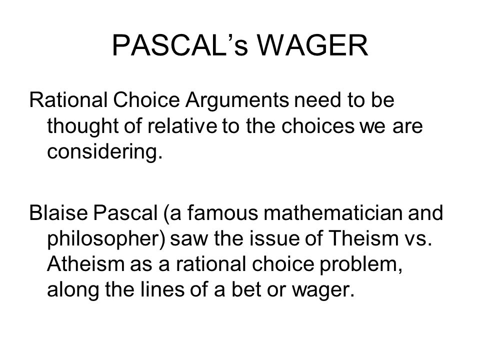 PASCALs WAGER Rational Choice Arguments need to be thought of relative to the choices we are considering. Blaise Pascal (a famous mathematician and ph