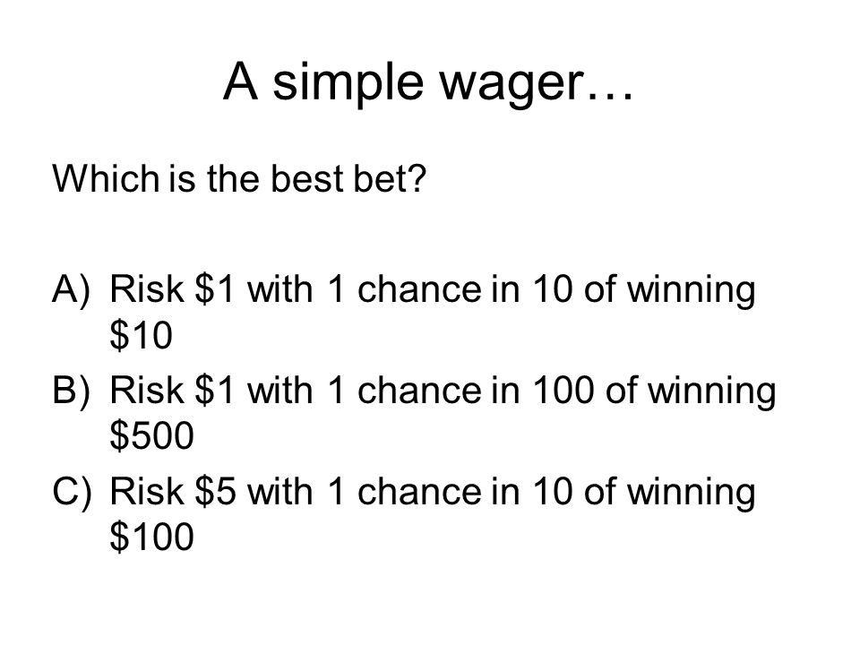 A simple wager… Which is the best bet? A)Risk $1 with 1 chance in 10 of winning $10 B)Risk $1 with 1 chance in 100 of winning $500 C)Risk $5 with 1 ch