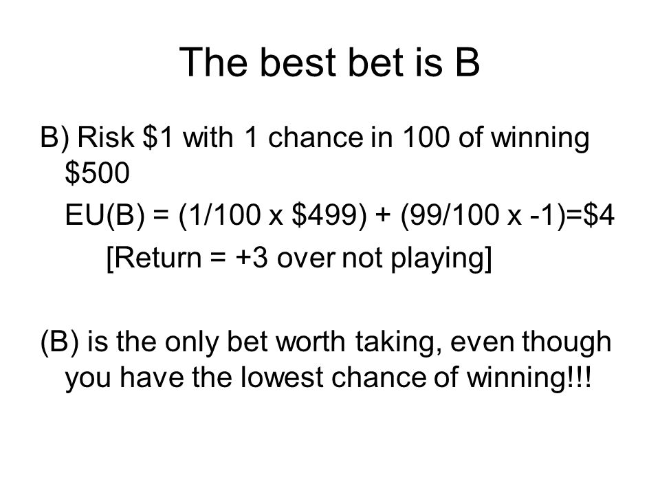 The best bet is B B) Risk $1 with 1 chance in 100 of winning $500 EU(B) = (1/100 x $499) + (99/100 x -1)=$4 [Return = +3 over not playing] (B) is the
