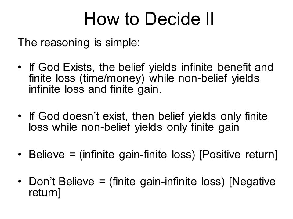 How to Decide II The reasoning is simple: If God Exists, the belief yields infinite benefit and finite loss (time/money) while non-belief yields infin