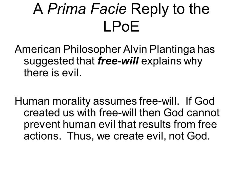 A Prima Facie Reply to the LPoE American Philosopher Alvin Plantinga has suggested that free-will explains why there is evil. Human morality assumes f
