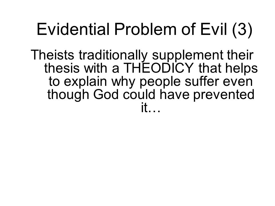 Evidential Problem of Evil (3) Theists traditionally supplement their thesis with a THEODICY that helps to explain why people suffer even though God c